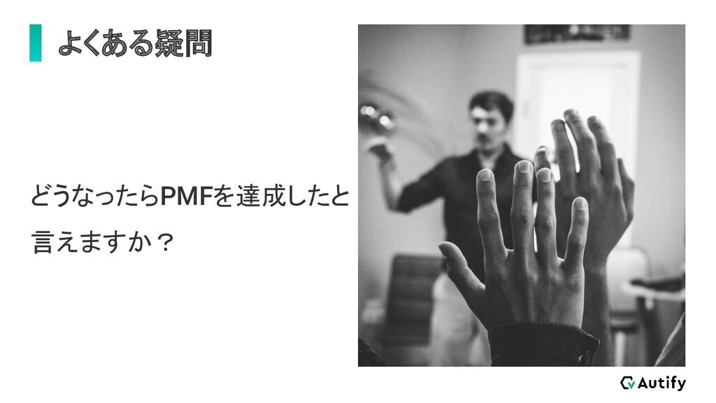 よくある疑問 どうなったらPMFを達成したと 言えますか?