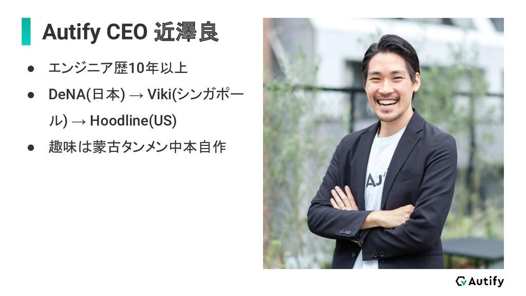 Autify CEO 近澤良 ● エンジニア歴10年以上 ● DeNA(日本) → Viki(...