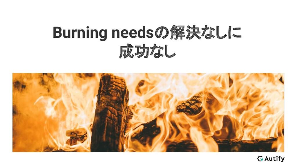 Burning needsの解決なしに 成功なし