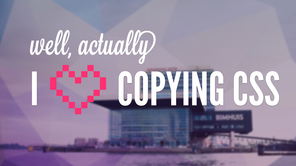 well, actually I COPYING CSS