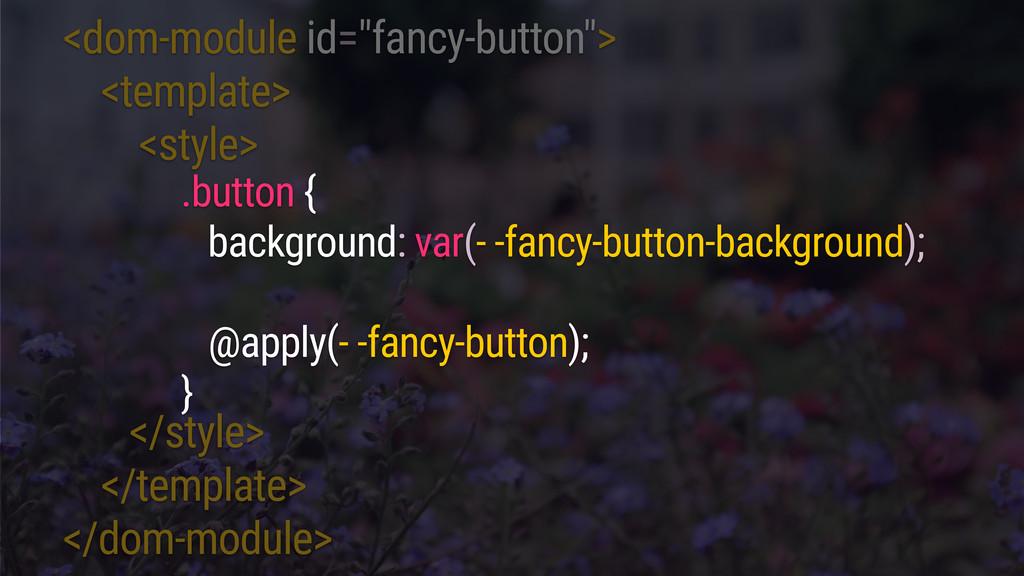 """<dom-module id=""""fancy-button""""> <template> <styl..."""