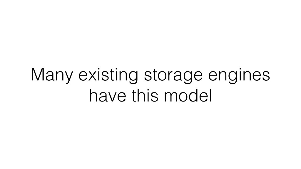 Many existing storage engines have this model