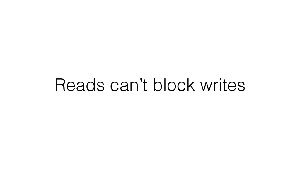 Reads can't block writes