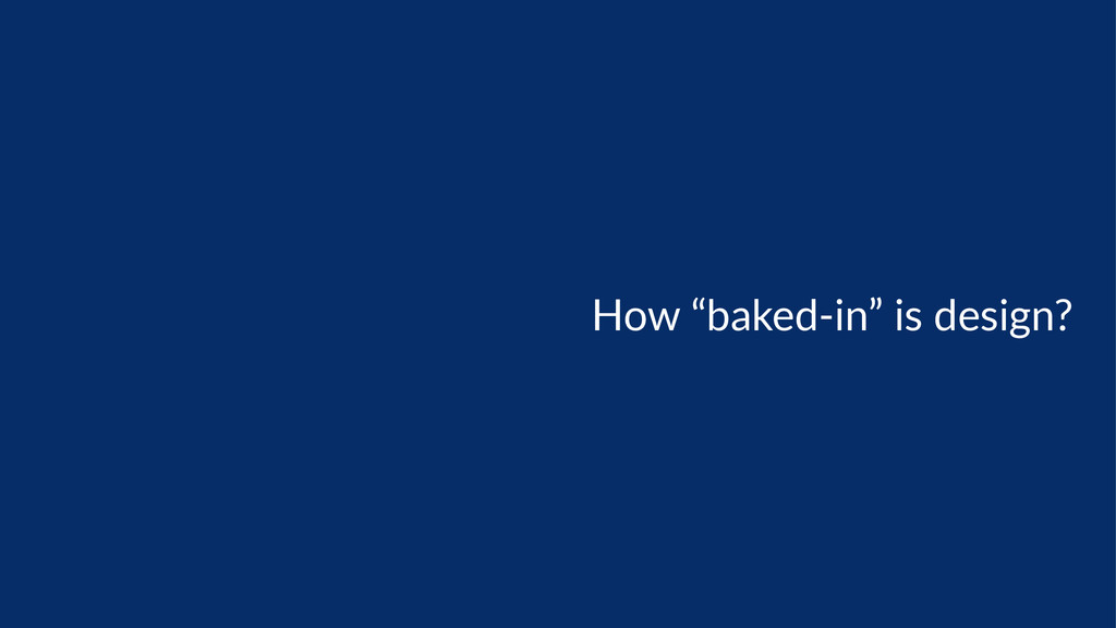 "How  ""baked-­‐in""  is  design?"