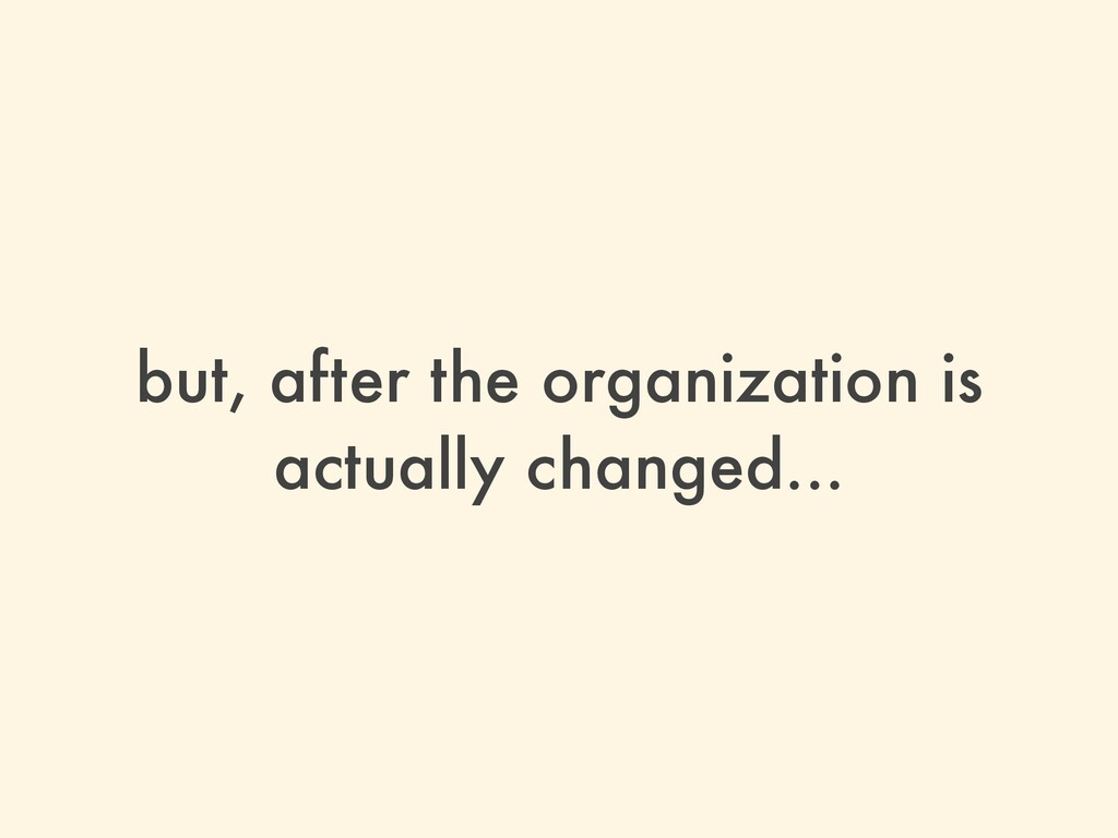 but, after the organization is actually changed...