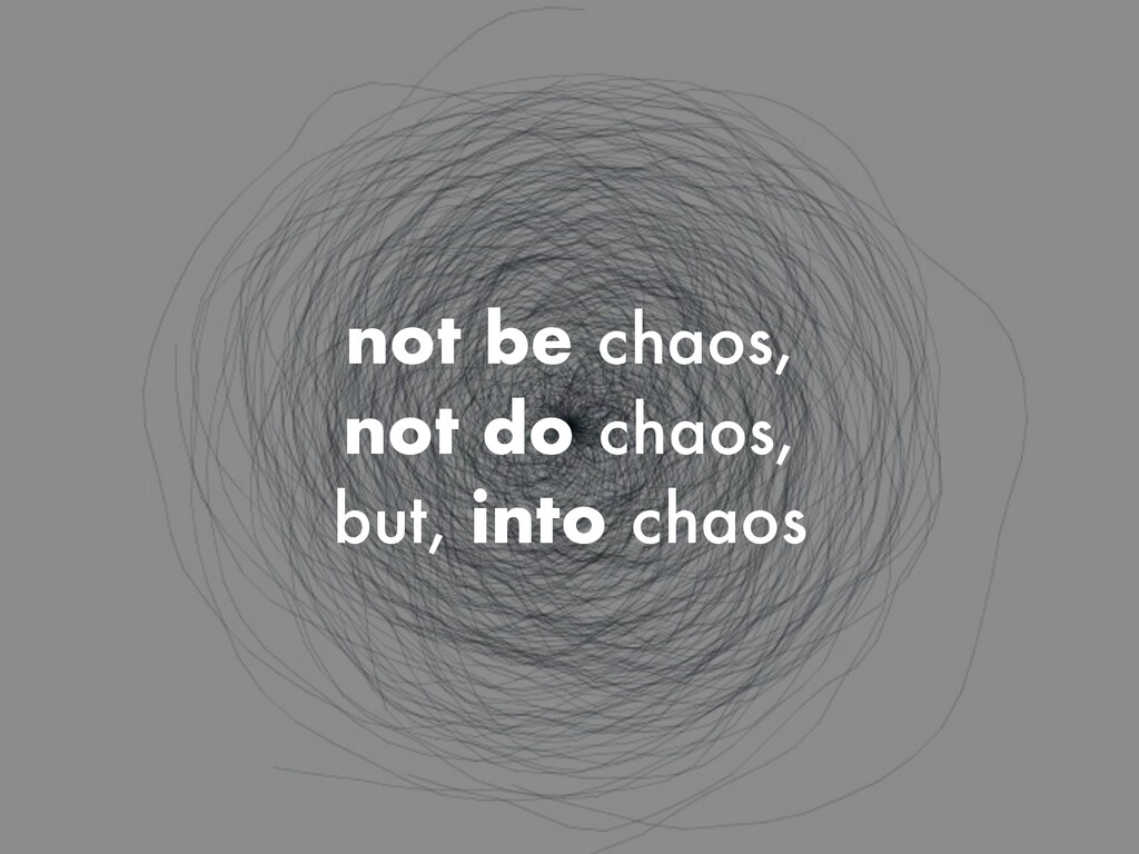 not be chaos, not do chaos, but, into chaos
