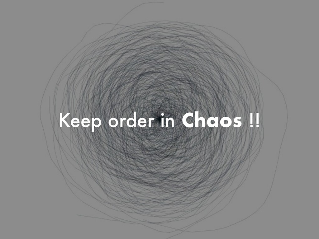 Keep order in Chaos !!