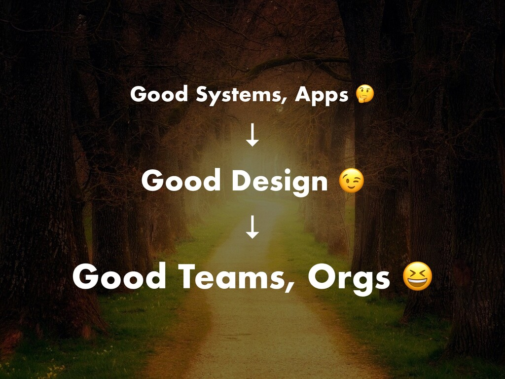 Good Systems, Apps  ↓ Good Design  ↓ Good Teams...