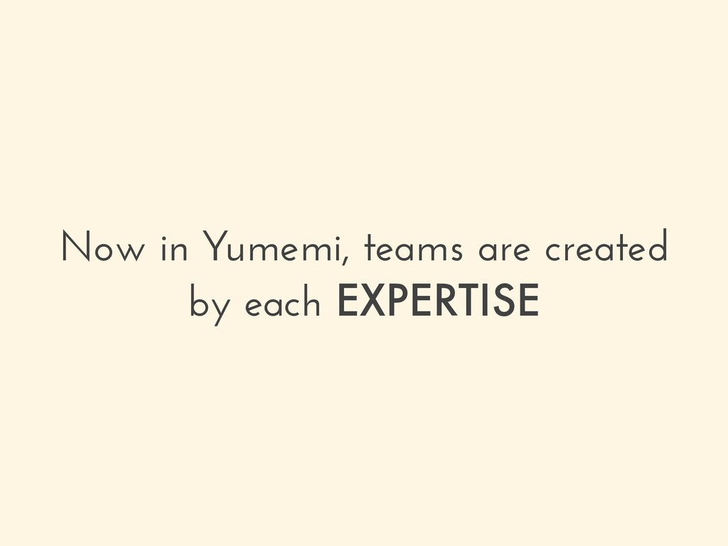 Now in Yumemi, teams are created by each EXPERT...