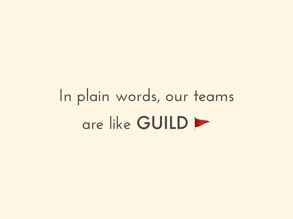 In plain words, our teams are like GUILD