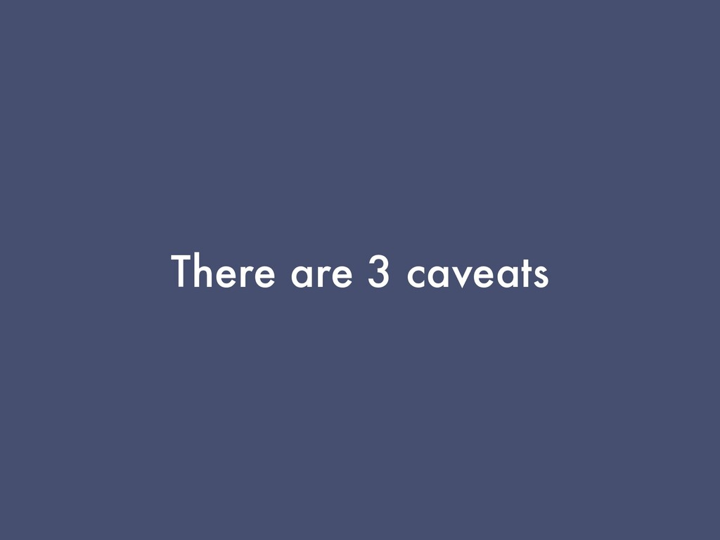 There are 3 caveats