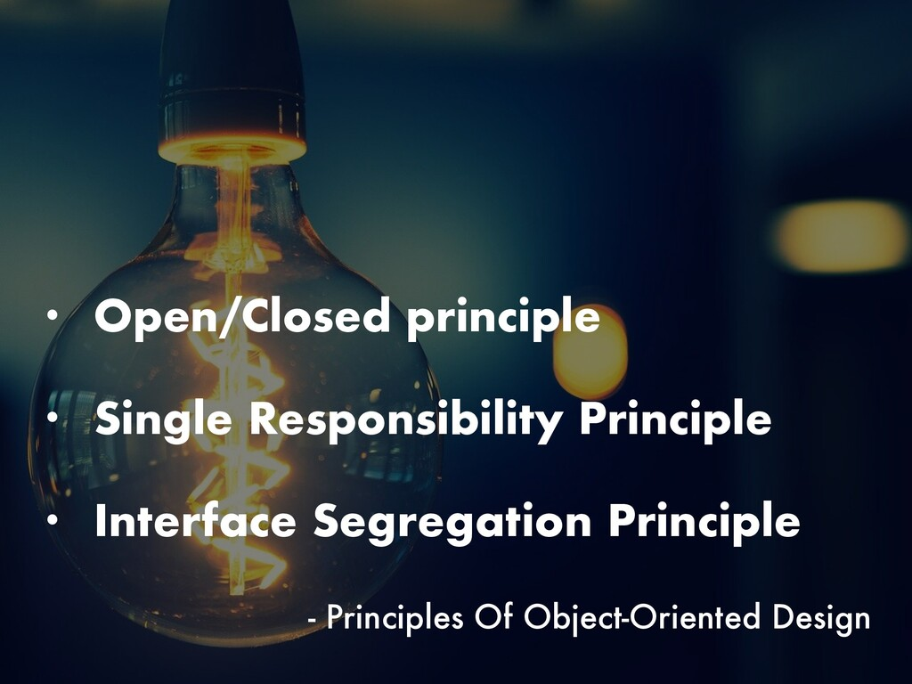 • Open/Closed principle • Single Responsibility...