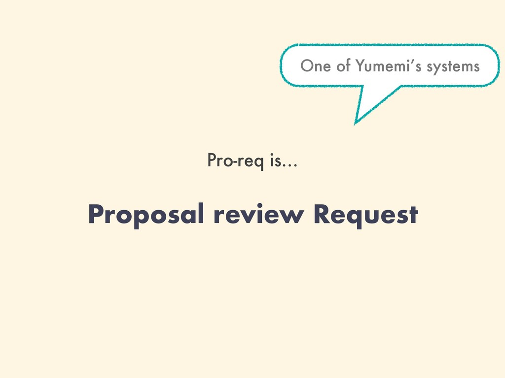Pro-req is… Proposal review Request One of Yume...
