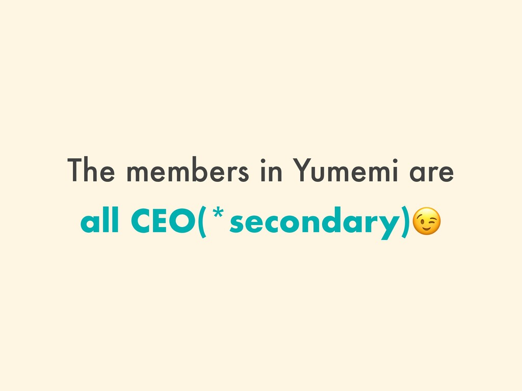 The members in Yumemi are all CEO(*secondary)
