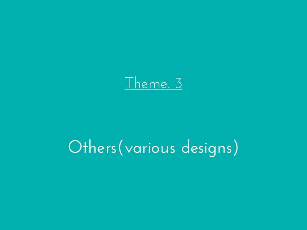 Theme. 3 Others(various designs)