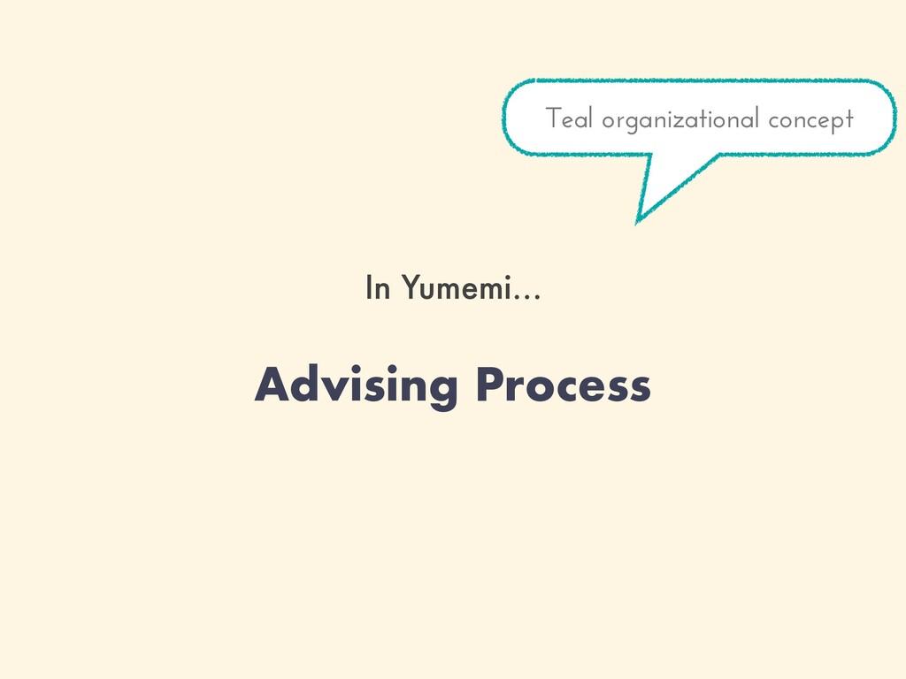 In Yumemi… Advising Process Teal organizational...
