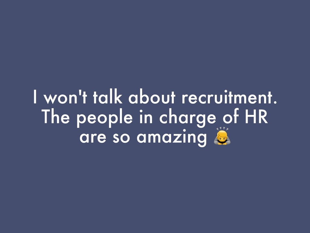 I won't talk about recruitment. The people in c...
