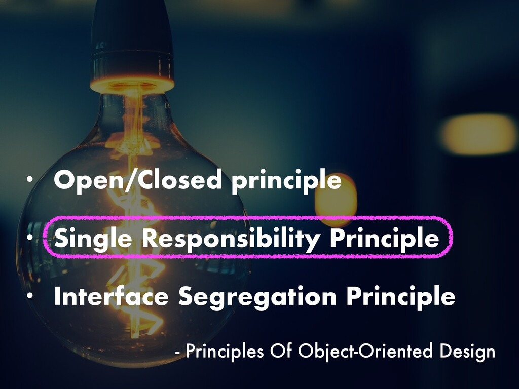 • Open/Closed principle • Single Responsibility...