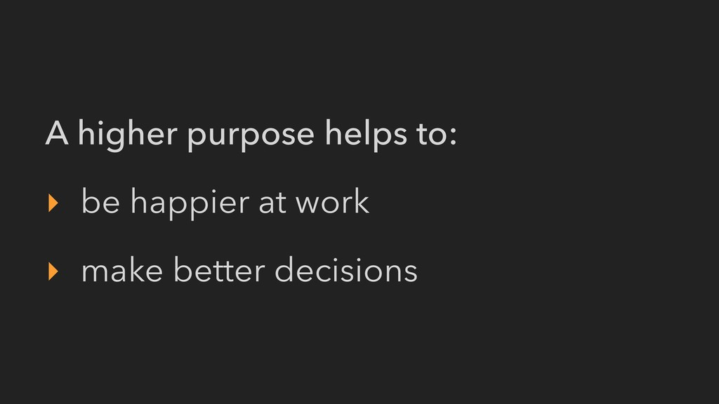 A higher purpose helps to: ‣ be happier at work...