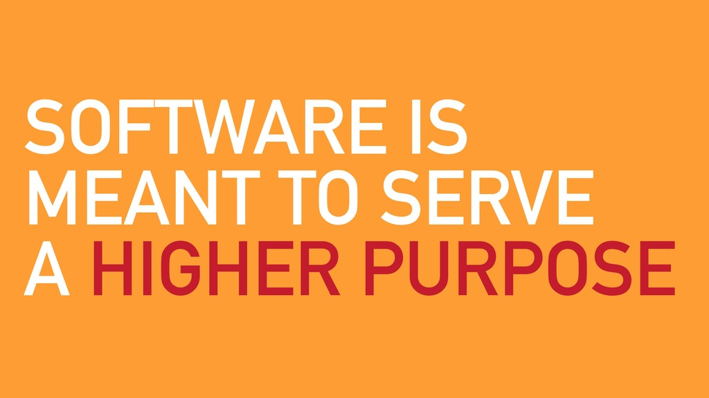 SOFTWARE IS MEANT TO SERVE A HIGHER PURPOSE