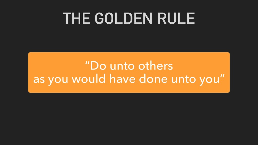 """Do unto others as you would have done unto you..."