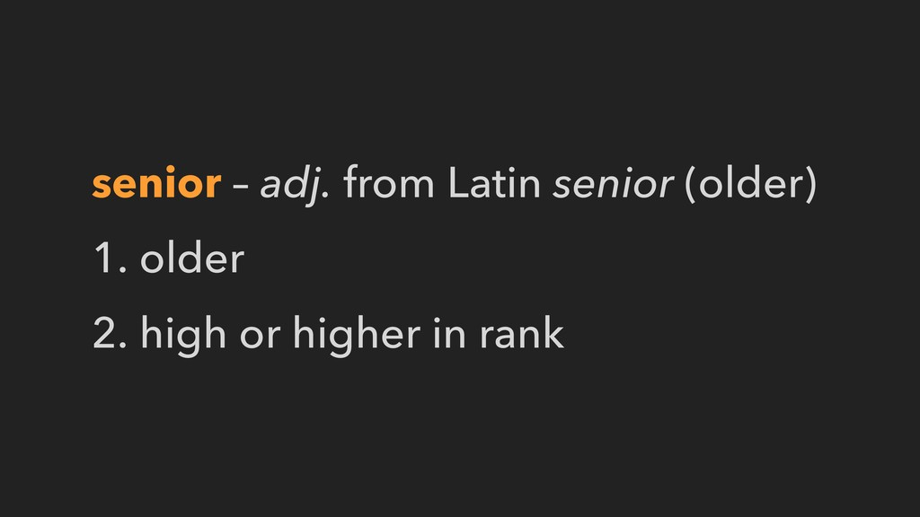 senior – adj. from Latin senior (older) 1. olde...