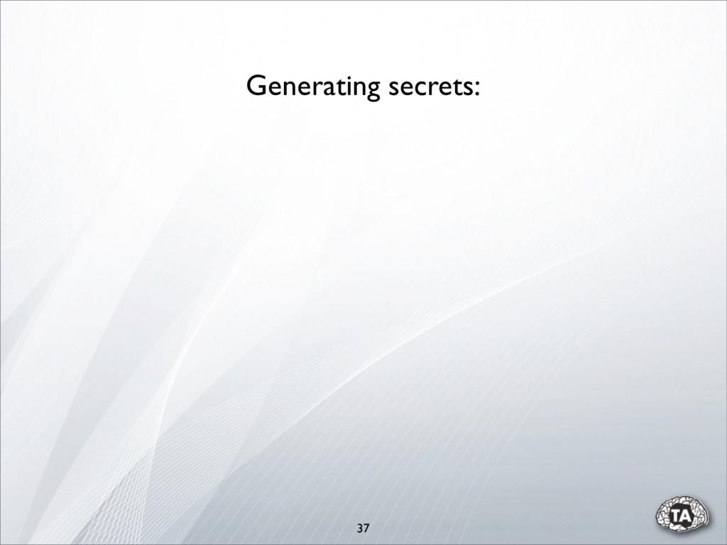37 Generating secrets: