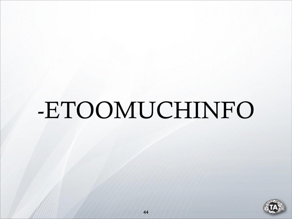 -ETOOMUCHINFO 44