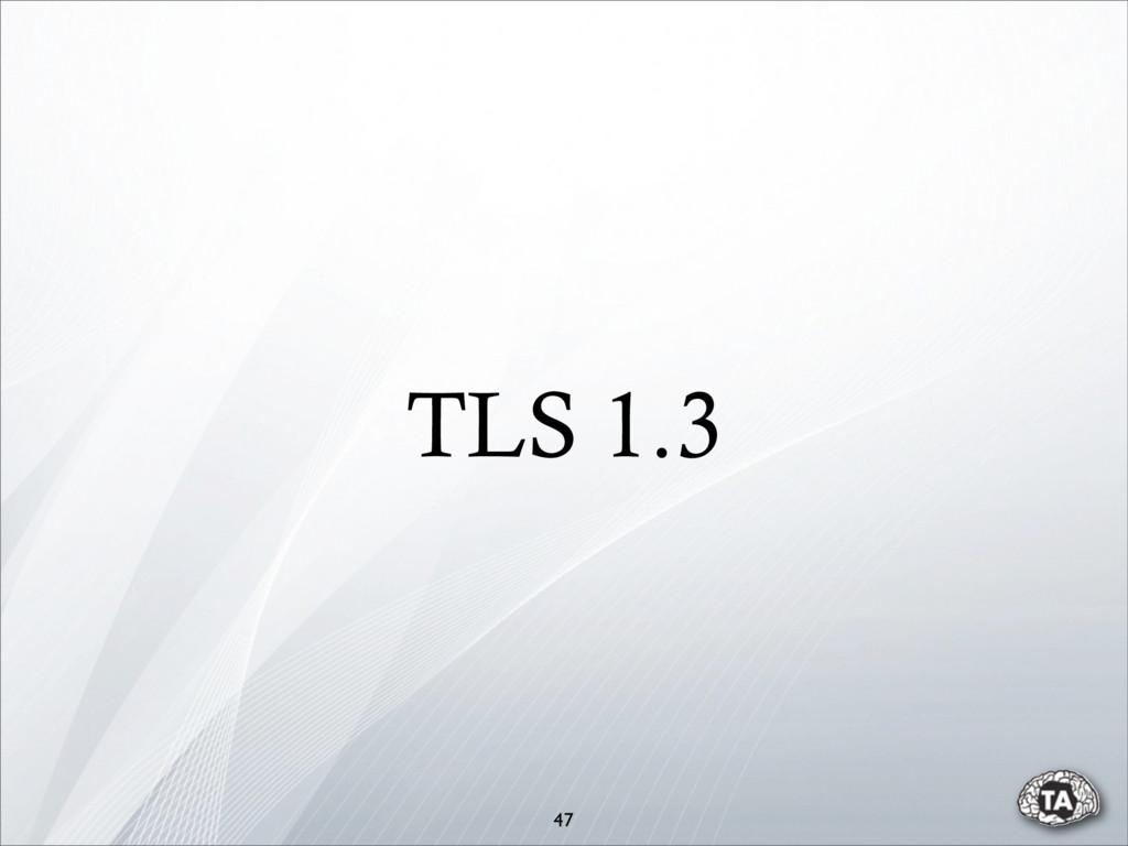 TLS 1.3 47
