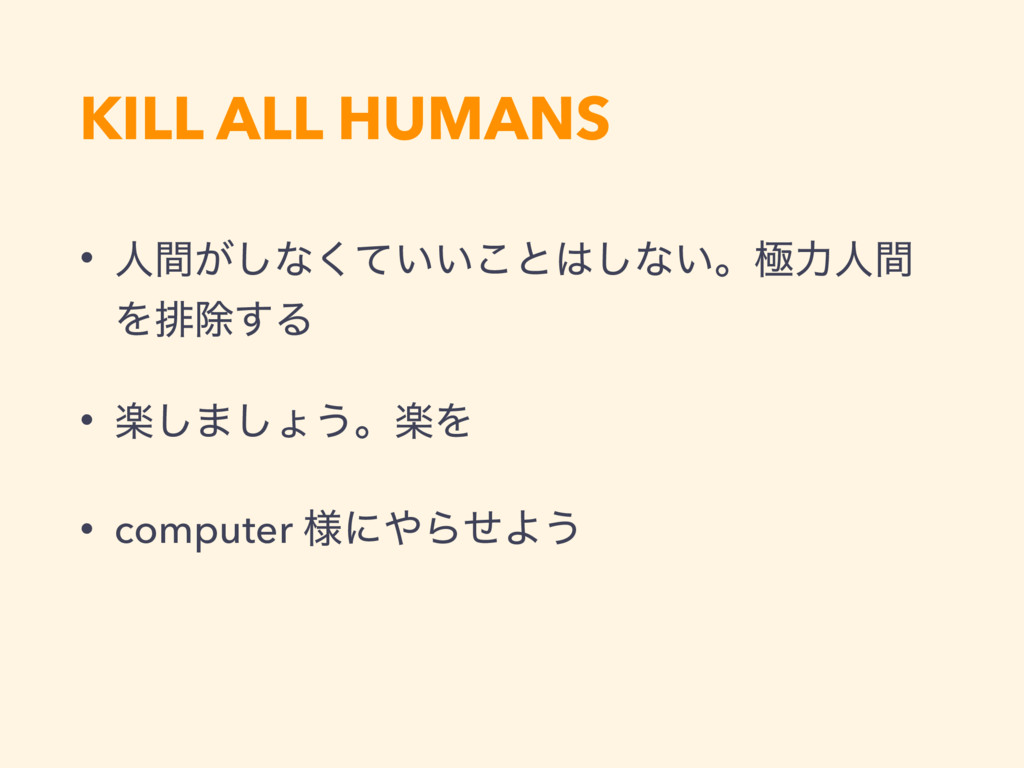 KILL ALL HUMANS • ਓ͕ؒ͠ͳ͍͍ͯ͘͜ͱ͠ͳ͍ɻۃྗਓؒ Λഉআ͢Δ • ...