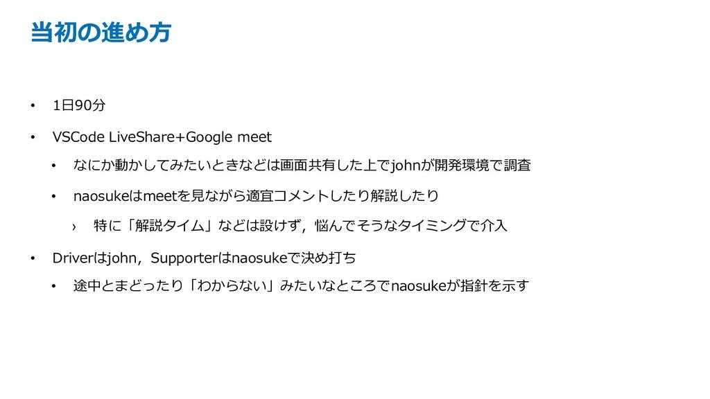 当初の進め⽅ • 1⽇90分 • VSCode LiveShare+Google meet •...