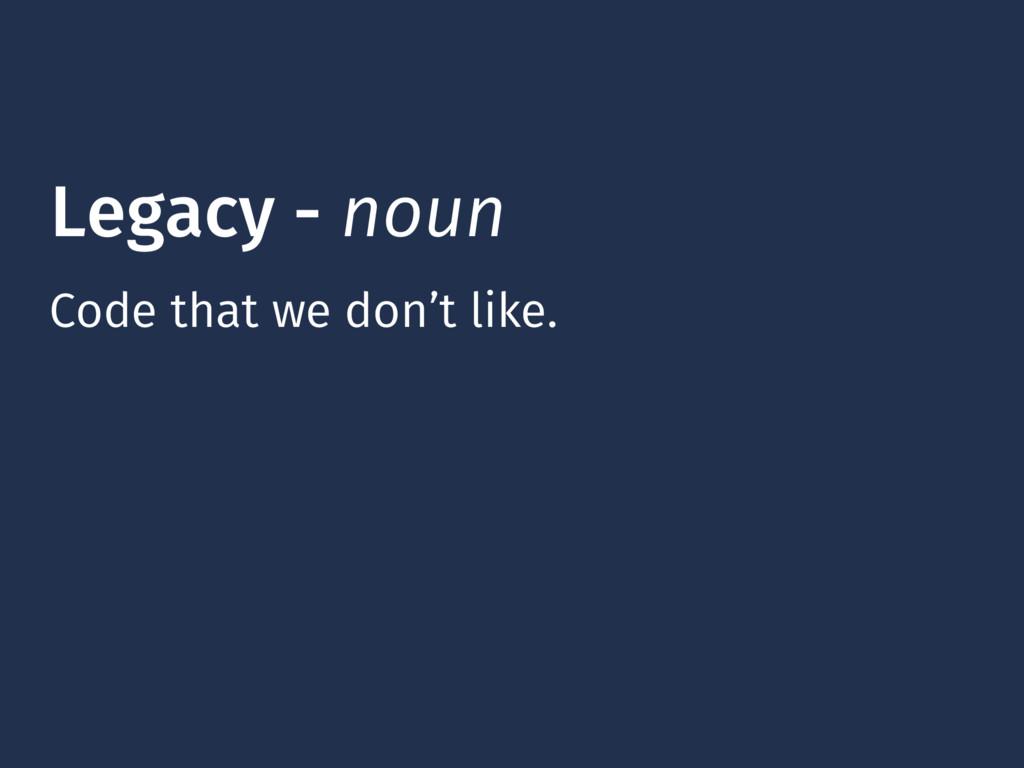 Legacy - noun Code that we don't like.