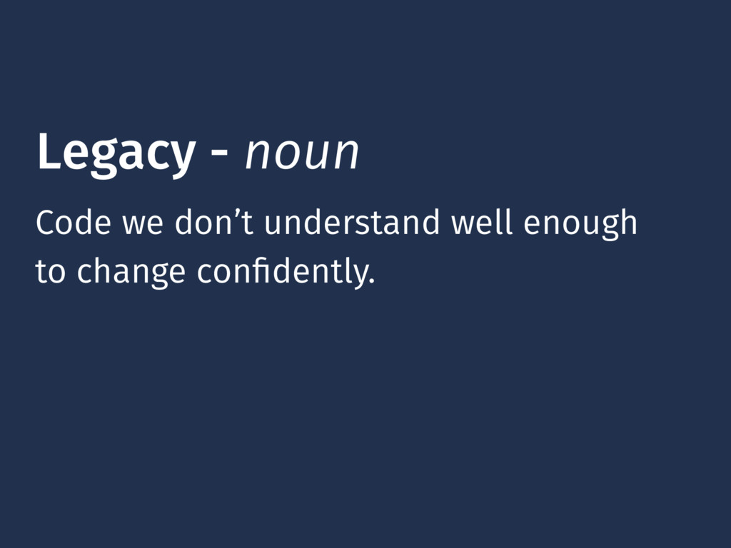 Legacy - noun Code we don't understand well eno...