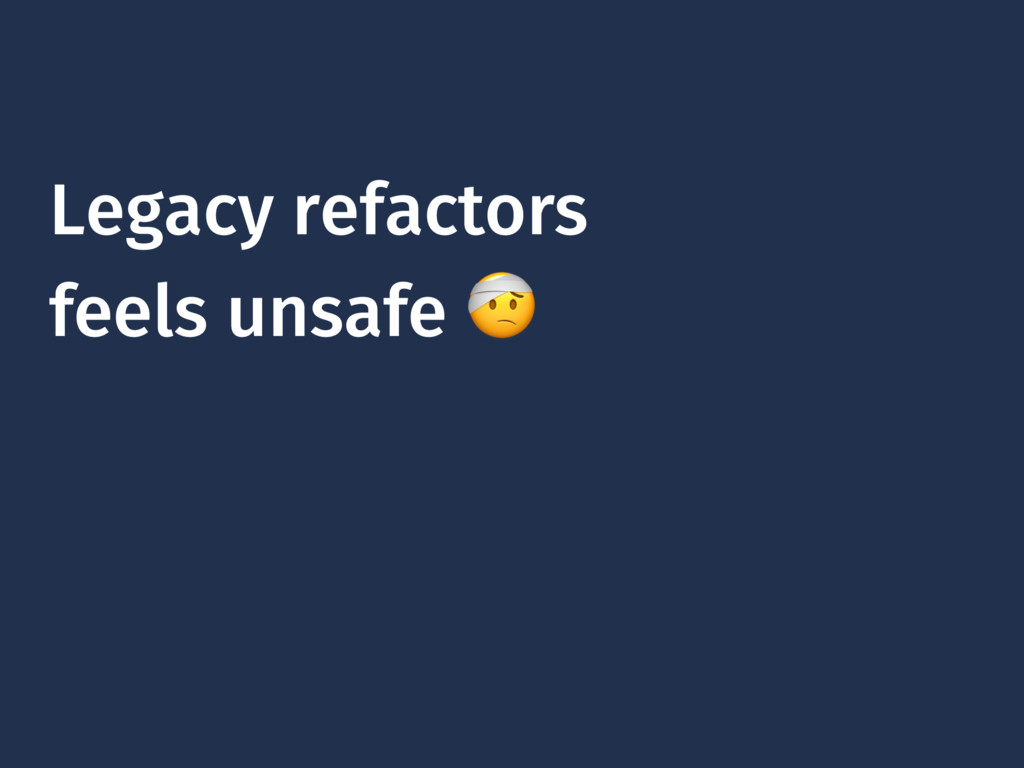 Legacy refactors feels unsafe