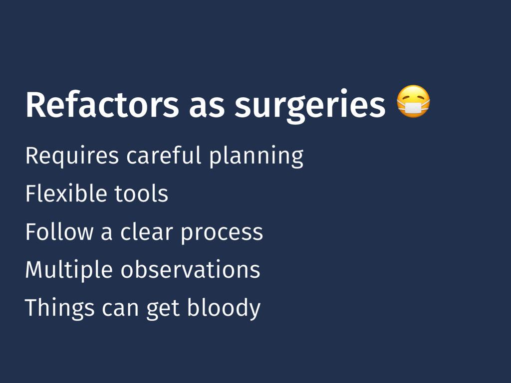 Refactors as surgeries  Requires careful planni...