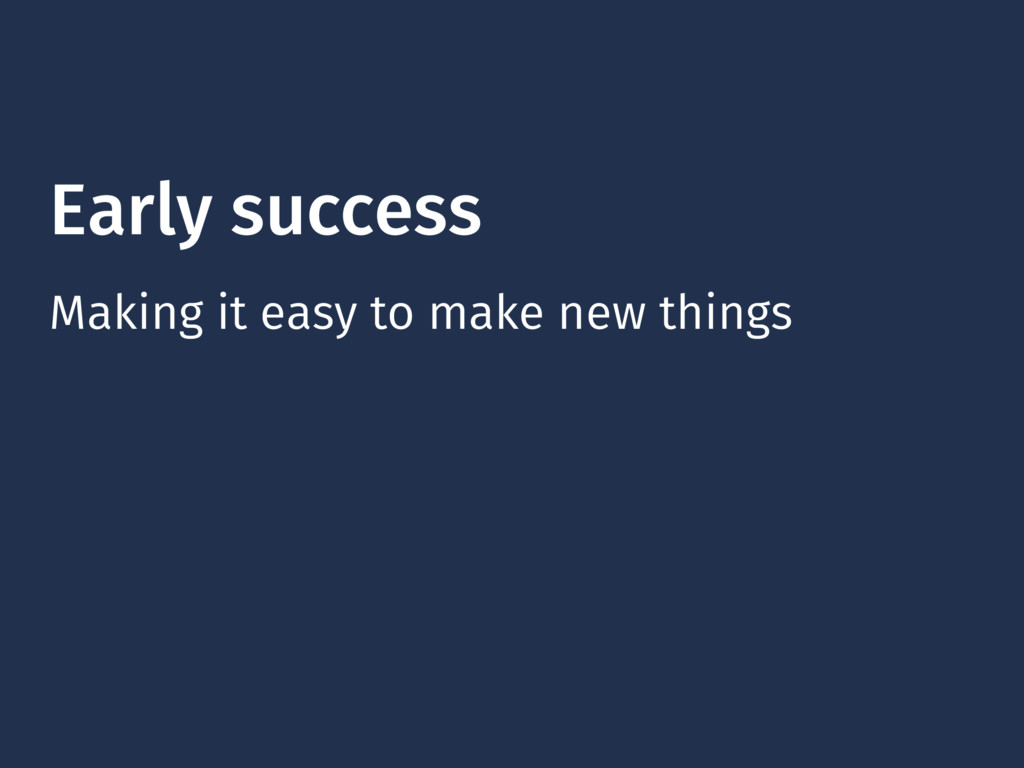 Early success Making it easy to make new things