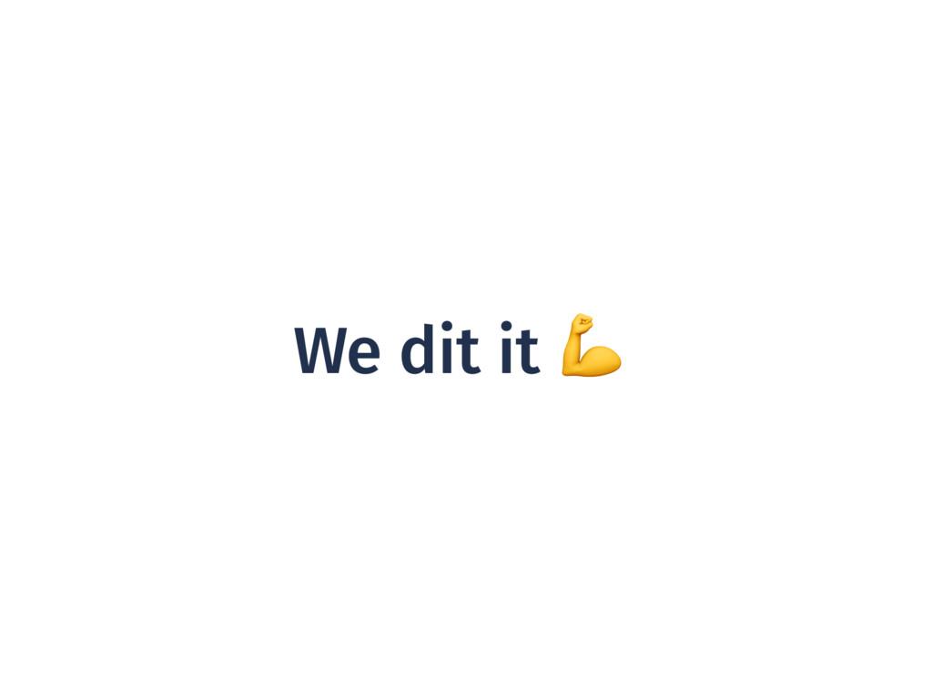 We dit it