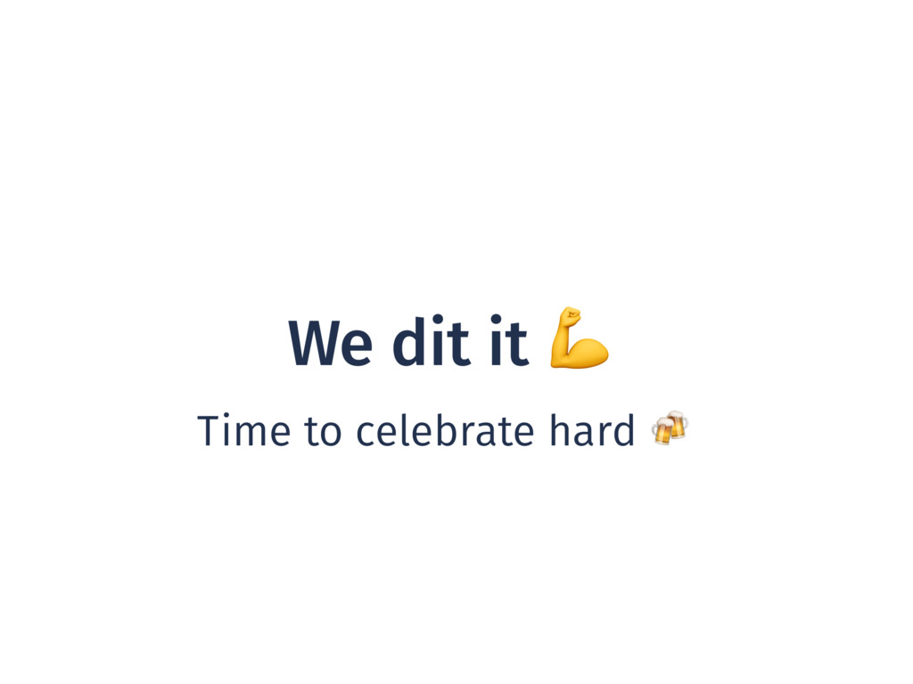 We dit it  Time to celebrate hard
