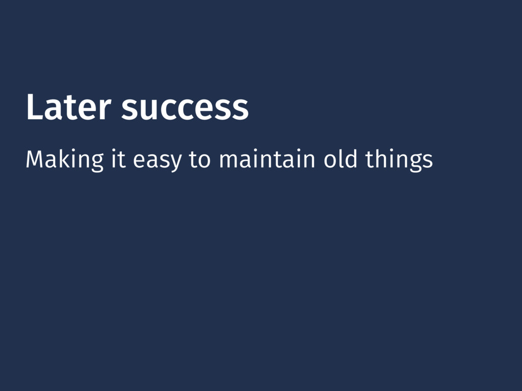 Later success Making it easy to maintain old th...