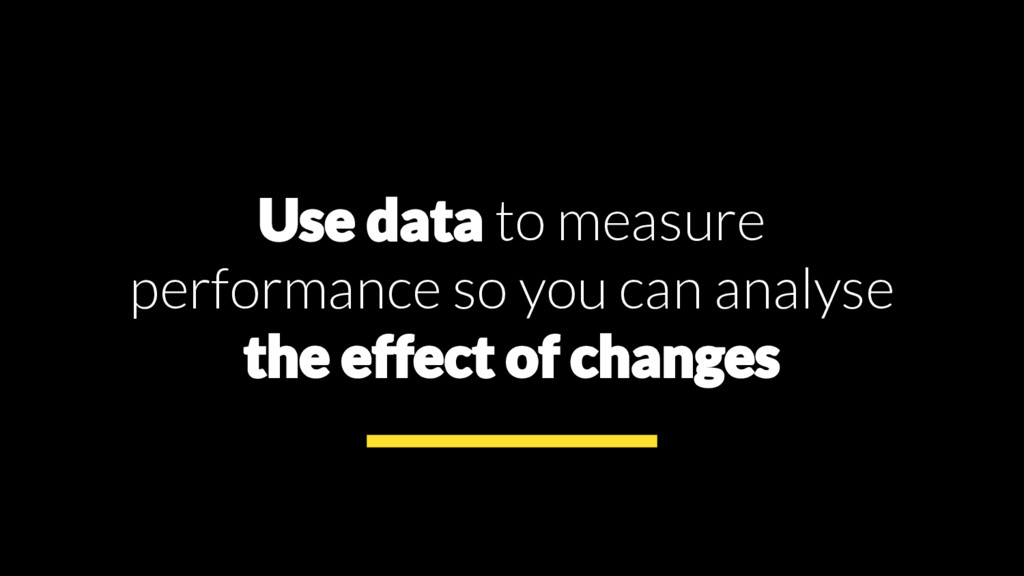 Use data to measure performance so you can anal...