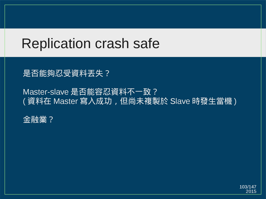 2015 103/147 Replication crash safe 是否能夠忍受資料丟失?...
