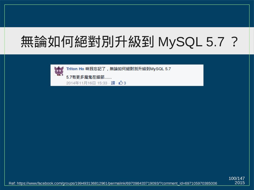2015 100/147 無論如何絕對別升級到 MySQL 5.7 ? Ref: https:...