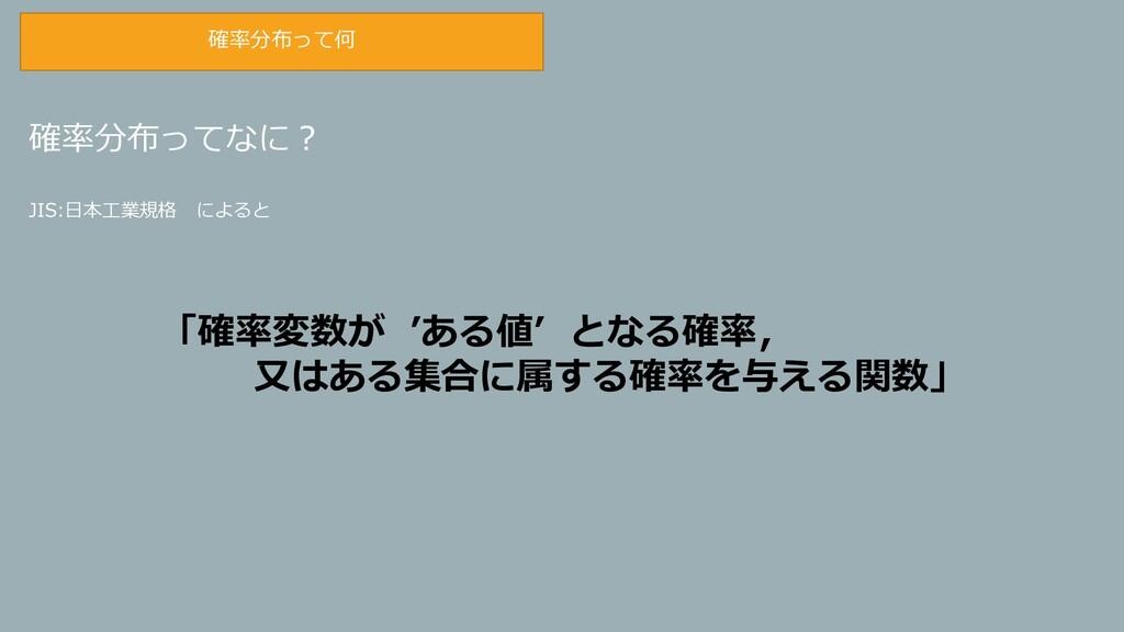 確率分布ってなに? JIS:日本工業規格 によると 「確率変数が 'ある値' となる確率, 又...