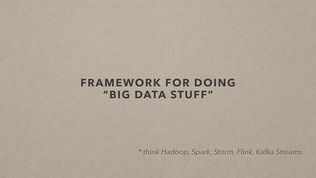 "FRAMEWORK FOR DOING ""BIG DATA STUFF"" * think Ha..."