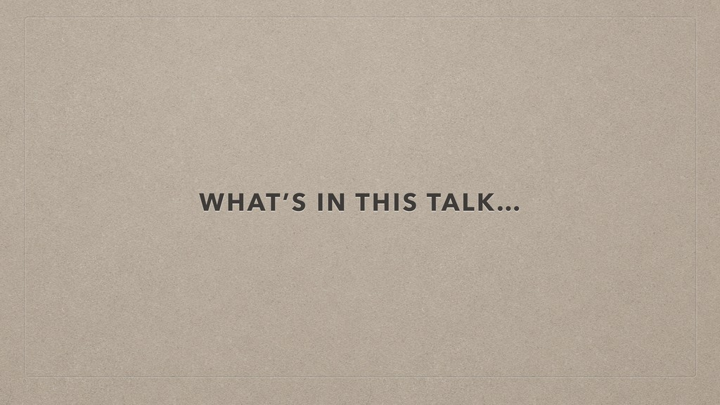 WHAT'S IN THIS TALK…
