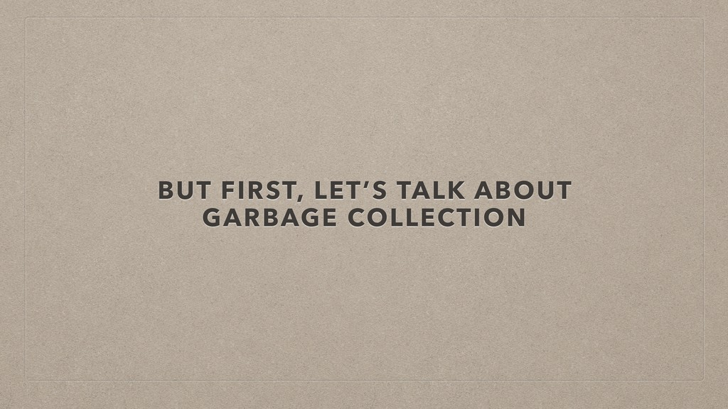 BUT FIRST, LET'S TALK ABOUT GARBAGE COLLECTION
