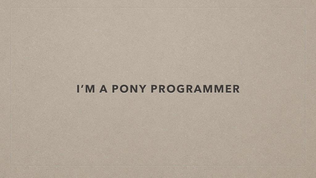 I'M A PONY PROGRAMMER