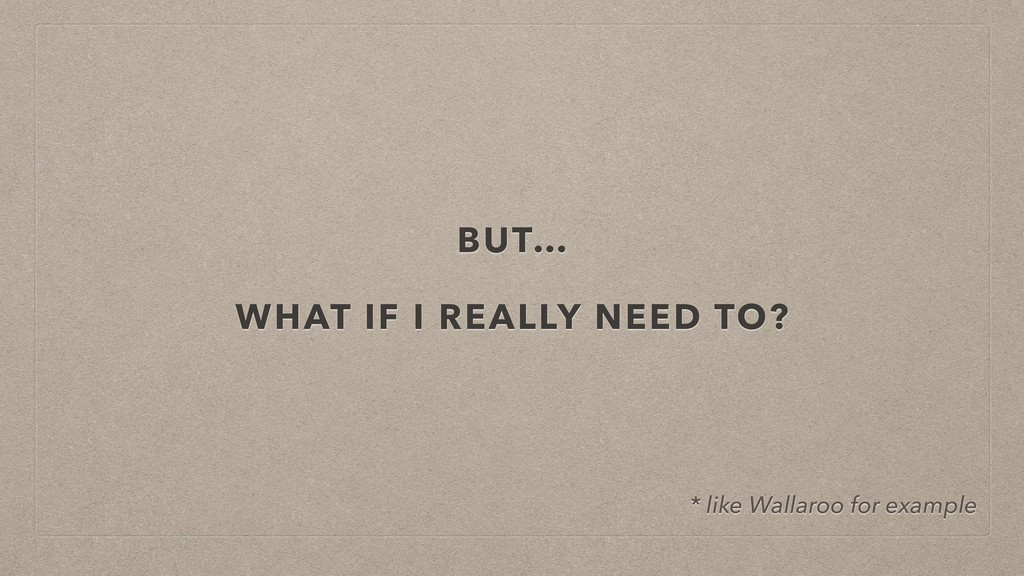 BUT… WHAT IF I REALLY NEED TO? * like Wallaroo ...