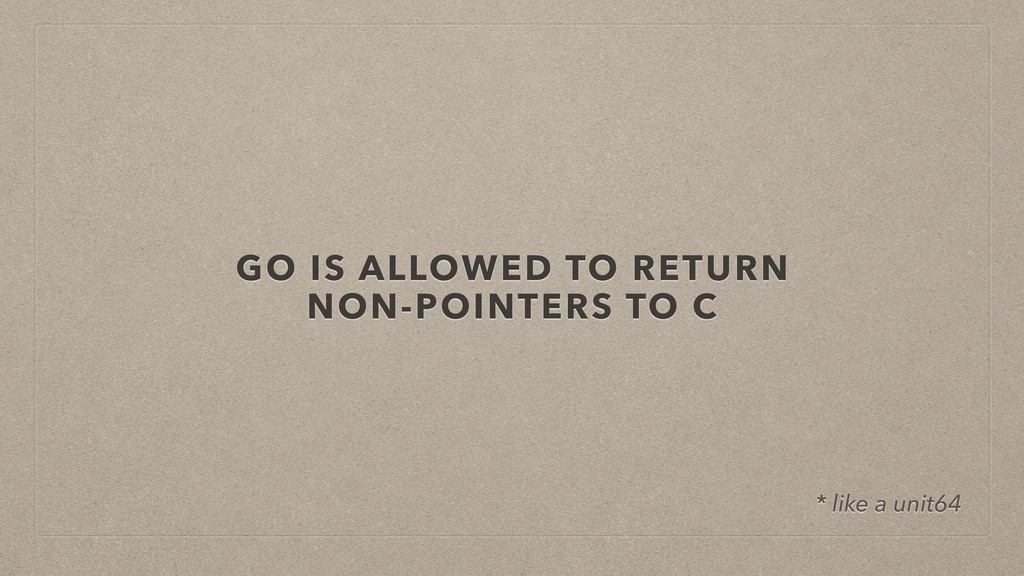 GO IS ALLOWED TO RETURN NON-POINTERS TO C * lik...