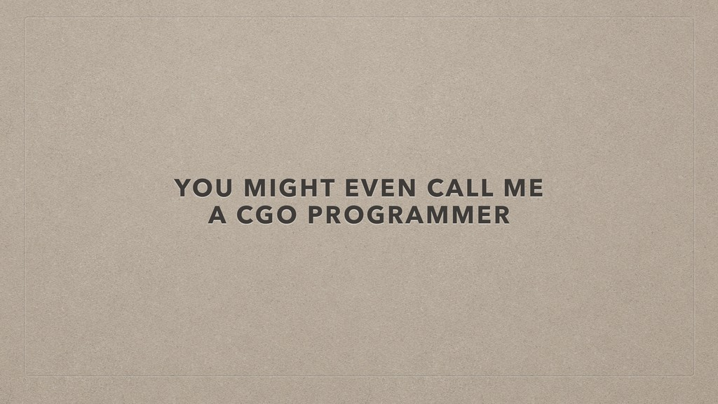 YOU MIGHT EVEN CALL ME A CGO PROGRAMMER